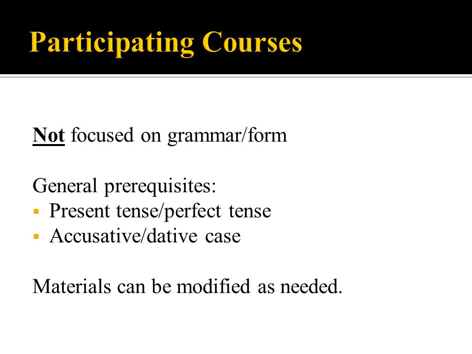 Not focused on grammar/form General prerequisites: Present tense/perfect tense Accusative/dative case Materials can be modified as needed.