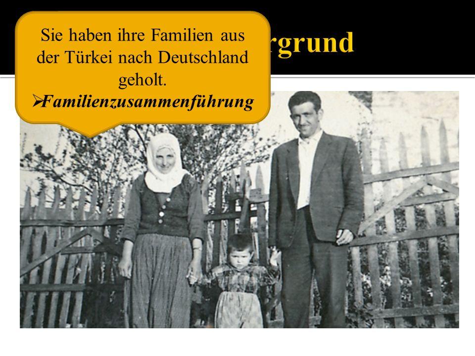 Sie haben ihre Familien aus der Türkei nach Deutschland geholt. Familienzusammenführung