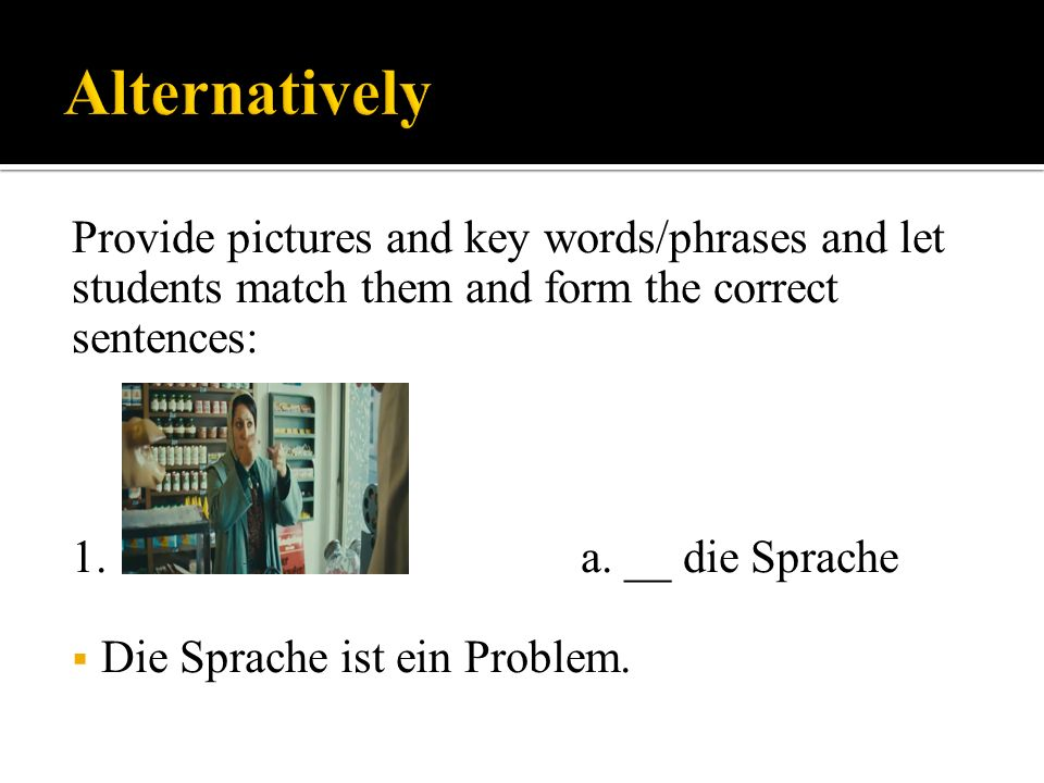 Provide pictures and key words/phrases and let students match them and form the correct sentences: 1.a.