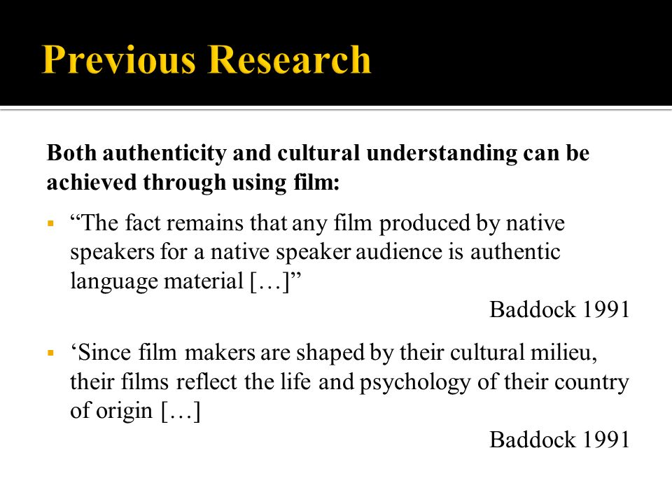 Both authenticity and cultural understanding can be achieved through using film: The fact remains that any film produced by native speakers for a native speaker audience is authentic language material […] Baddock 1991 Since film makers are shaped by their cultural milieu, their films reflect the life and psychology of their country of origin […] Baddock 1991