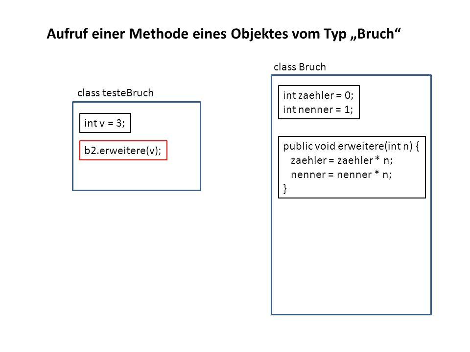 b2.erweitere(v); class testeBruch class Bruch public void erweitere(int n) { zaehler = zaehler * n; nenner = nenner * n; } int zaehler = 0; int nenner