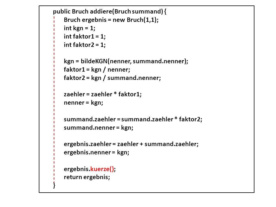 public Bruch addiere(Bruch summand) { Bruch ergebnis = new Bruch(1,1); int kgn = 1; int faktor1 = 1; int faktor2 = 1; kgn = bildeKGN(nenner, summand.n
