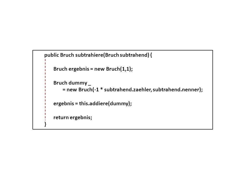 public Bruch subtrahiere(Bruch subtrahend) { Bruch ergebnis = new Bruch(1,1); Bruch dummy _ = new Bruch(-1 * subtrahend.zaehler, subtrahend.nenner); e