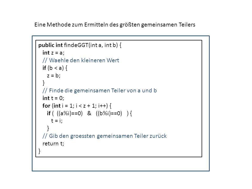 public int findeGGT(int a, int b) { int z = a; // Waehle den kleineren Wert if (b < a) { z = b; } // Finde die gemeinsamen Teiler von a und b int t =