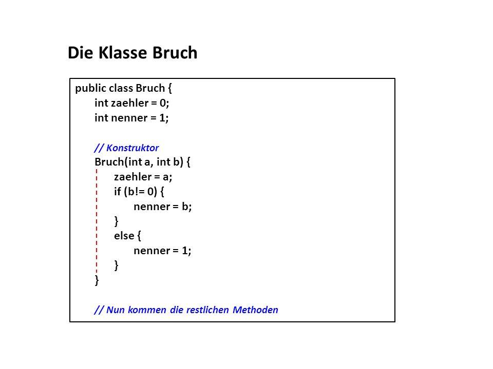 public class Bruch { int zaehler = 0; int nenner = 1; // Konstruktor Bruch(int a, int b) { zaehler = a; if (b!= 0) { nenner = b; } else { nenner = 1;