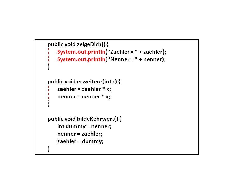 public int bildeGGT(int a, int b) { int z = a; // Waehle den kleineren Wert fuer z if (b < a) { z = b; } // Finde die gemeinsamen Teiler von a und b int t = 0; for (int i=1; i < z+1; i++) { if ( ((a%i)==0) & ((b%i)==0) ) { t = i; } return t; } public void kuerze() { int ggT = bildeGGT(zaehler, nenner); zaehler = zaehler / ggT; nenner = nenner / ggT; }