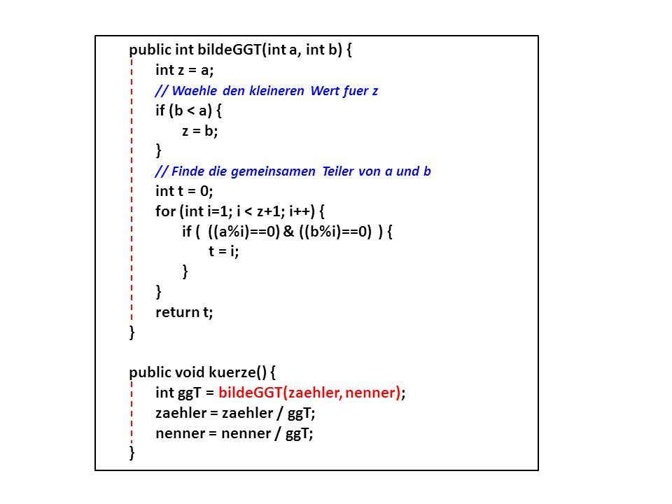 public int bildeGGT(int a, int b) { int z = a; // Waehle den kleineren Wert fuer z if (b < a) { z = b; } // Finde die gemeinsamen Teiler von a und b i