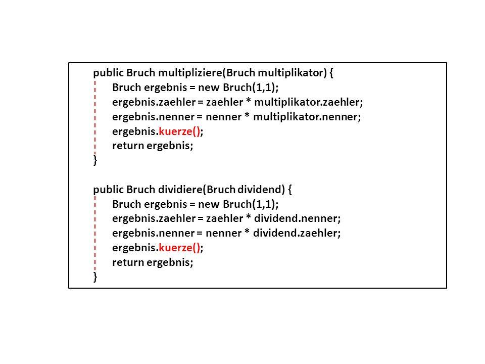 public Bruch multipliziere(Bruch multiplikator) { Bruch ergebnis = new Bruch(1,1); ergebnis.zaehler = zaehler * multiplikator.zaehler; ergebnis.nenner