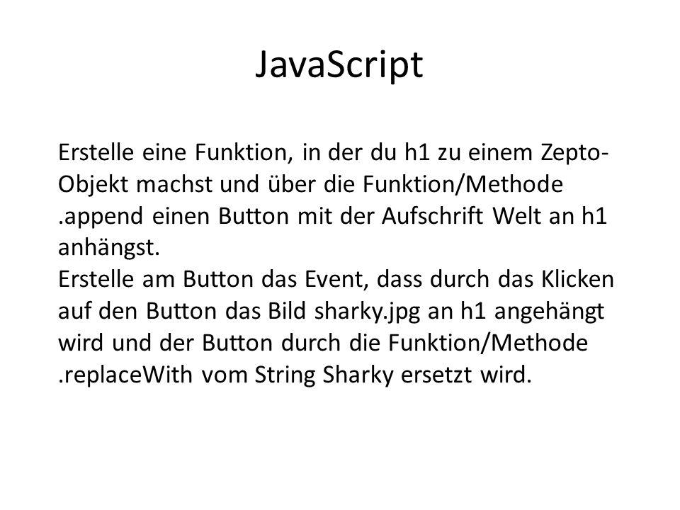 JavaScript Erstelle eine Funktion, in der du h1 zu einem Zepto- Objekt machst und über die Funktion/Methode.append einen Button mit der Aufschrift Welt an h1 anhängst.