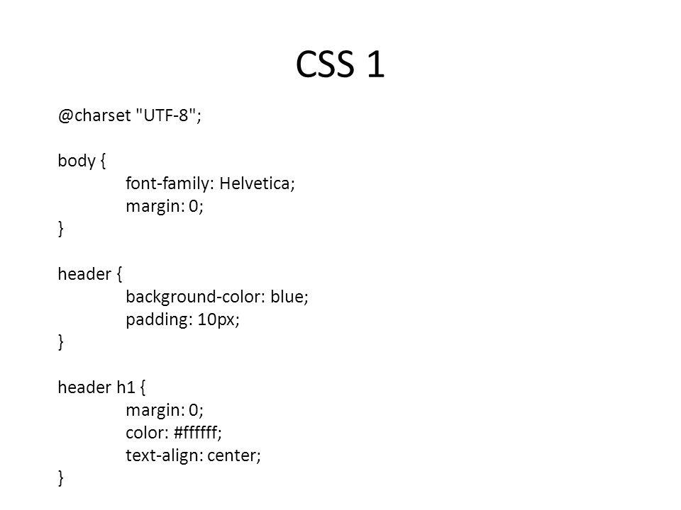 CSS 1 @charset UTF-8 ; body { font-family: Helvetica; margin: 0; } header { background-color: blue; padding: 10px; } header h1 { margin: 0; color: #ffffff; text-align: center; }