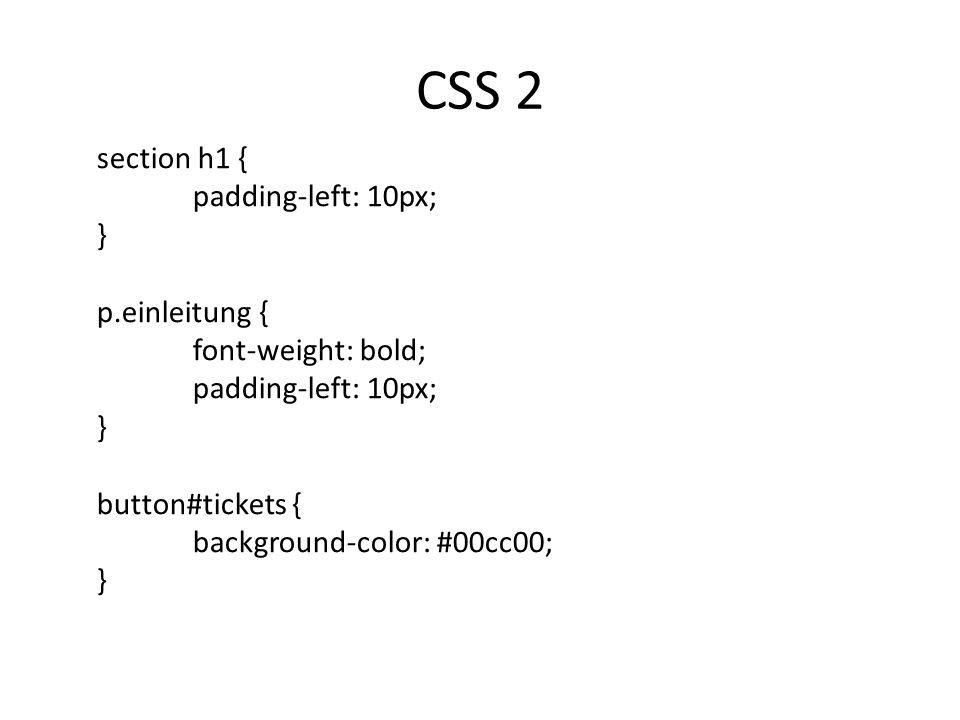 CSS 2 section h1 { padding-left: 10px; } p.einleitung { font-weight: bold; padding-left: 10px; } button#tickets { background-color: #00cc00; }