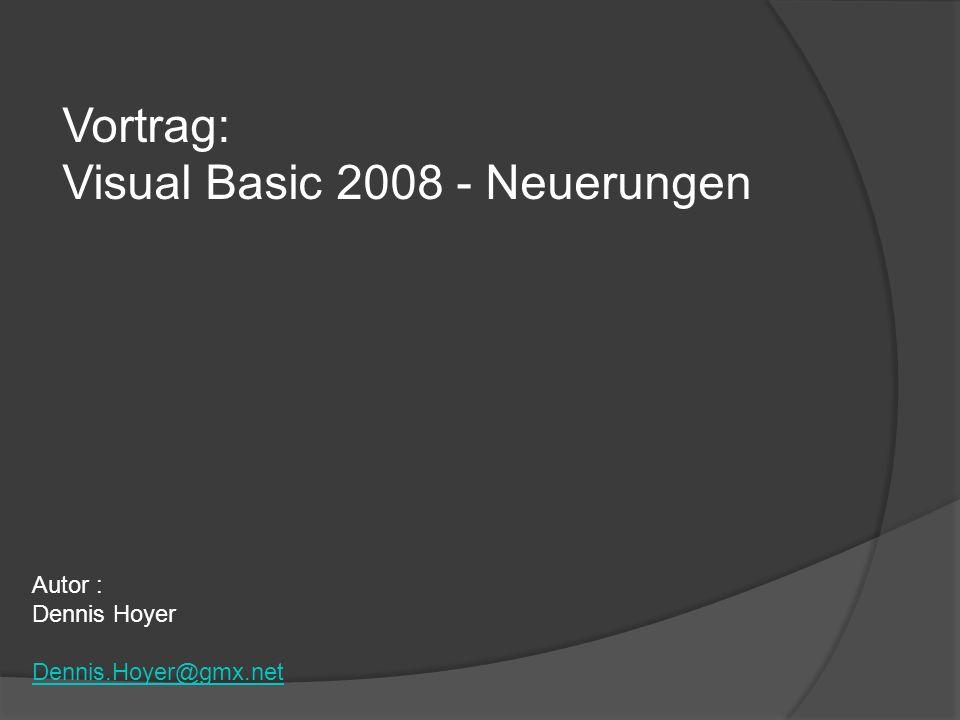 Vortrag: Visual Basic 2008 - Neuerungen Autor : Dennis Hoyer Dennis.Hoyer@gmx.net