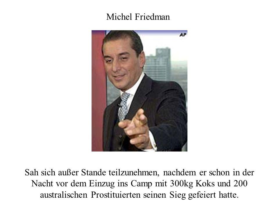 Michel Friedman Sah sich außer Stande teilzunehmen, nachdem er schon in der Nacht vor dem Einzug ins Camp mit 300kg Koks und 200 australischen Prostituierten seinen Sieg gefeiert hatte.