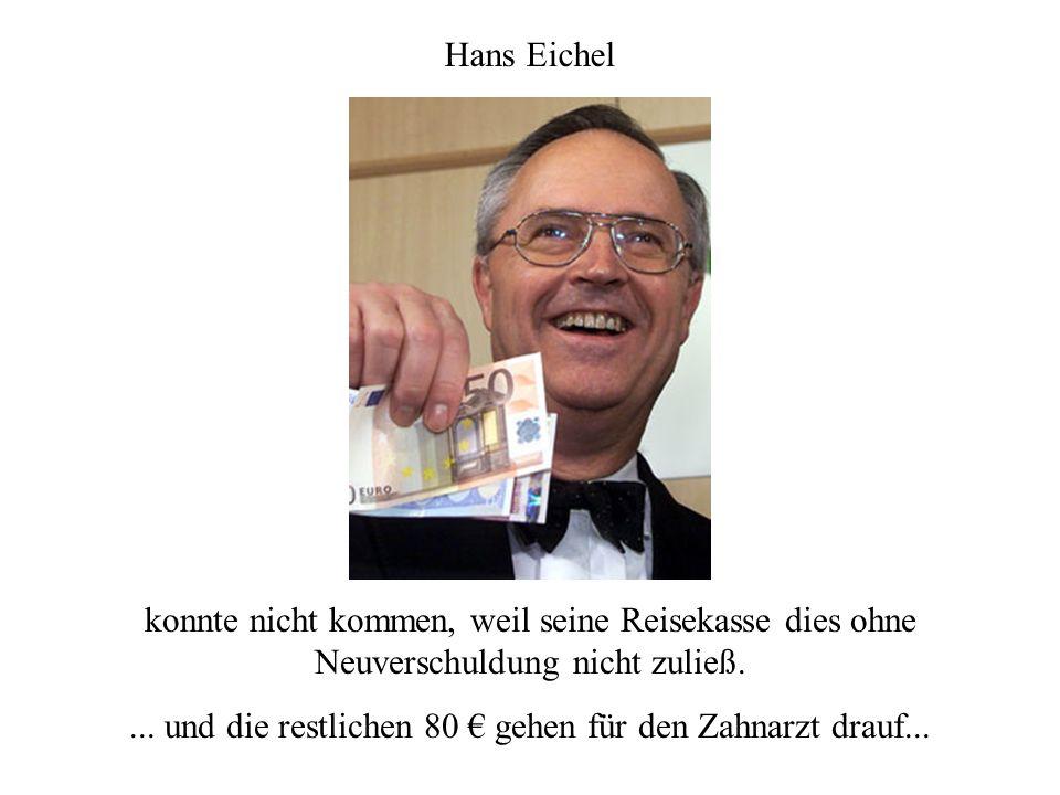 Hans Eichel konnte nicht kommen, weil seine Reisekasse dies ohne Neuverschuldung nicht zuließ....