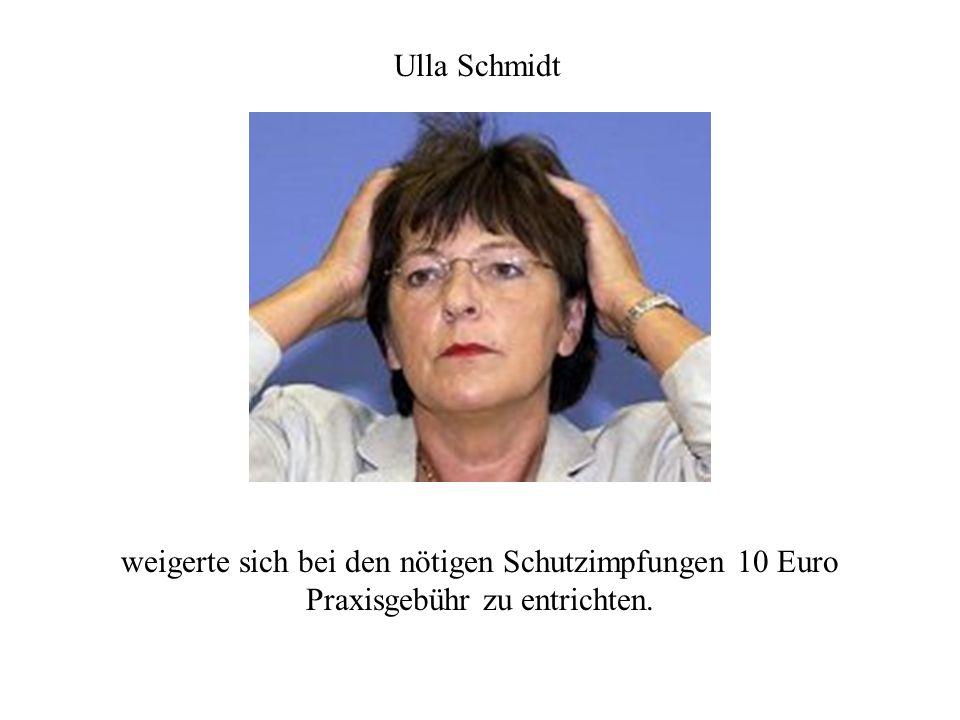 Ulla Schmidt weigerte sich bei den nötigen Schutzimpfungen 10 Euro Praxisgebühr zu entrichten.