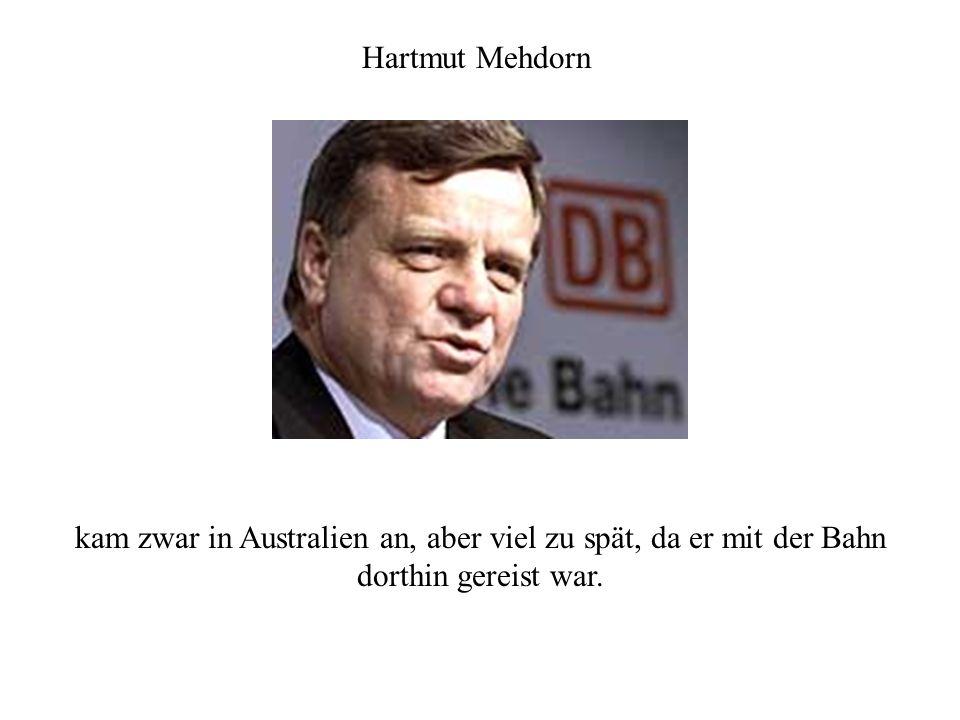 Hartmut Mehdorn kam zwar in Australien an, aber viel zu spät, da er mit der Bahn dorthin gereist war.