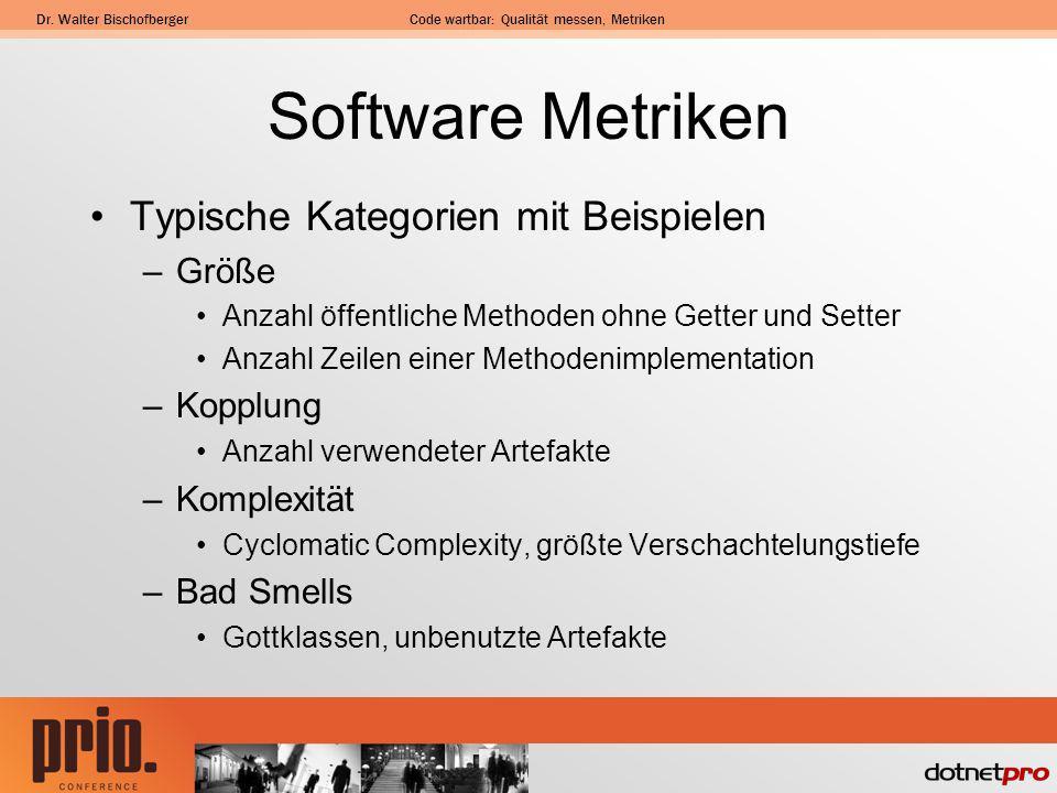Dr. Walter BischofbergerCode wartbar: Qualität messen, Metriken Software Metriken Typische Kategorien mit Beispielen –Größe Anzahl öffentliche Methode