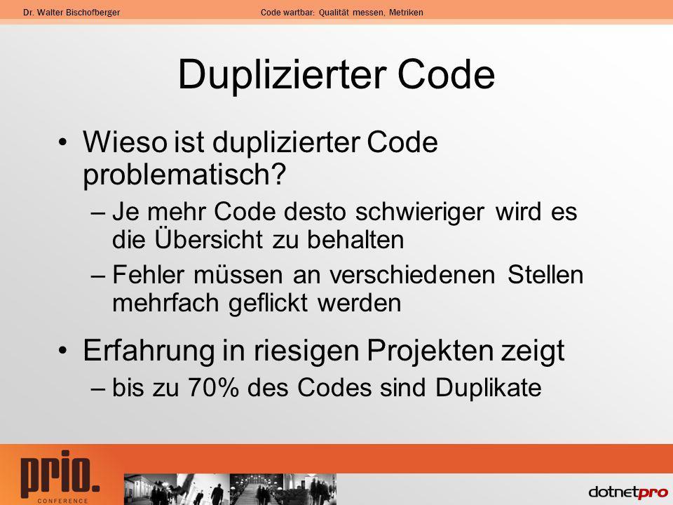Dr. Walter BischofbergerCode wartbar: Qualität messen, Metriken Duplizierter Code Wieso ist duplizierter Code problematisch? –Je mehr Code desto schwi
