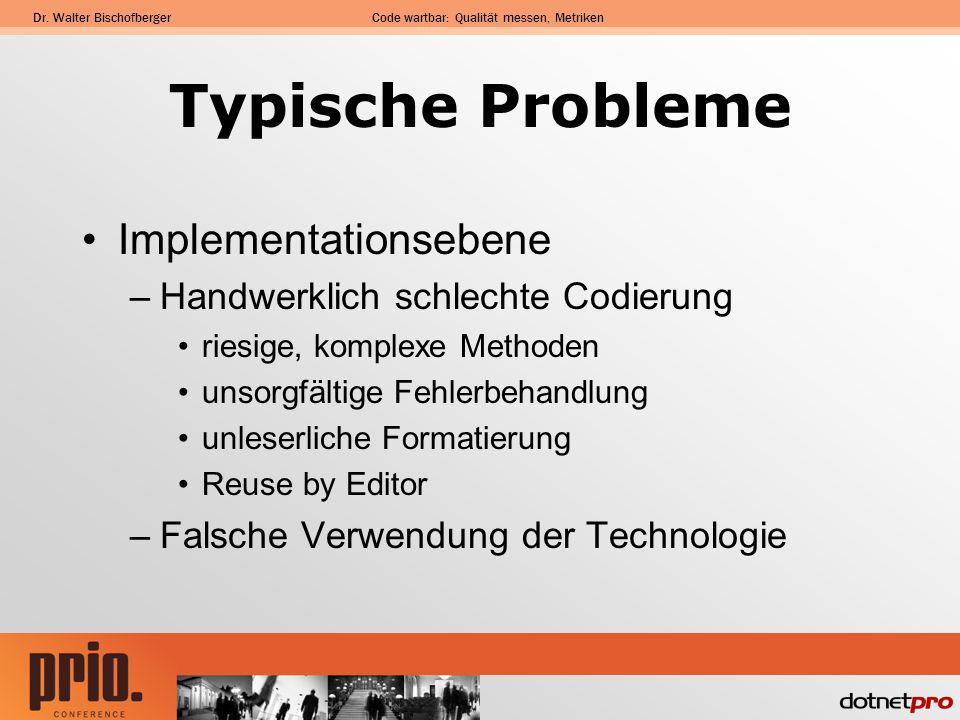 Dr. Walter BischofbergerCode wartbar: Qualität messen, Metriken Typische Probleme Implementationsebene –Handwerklich schlechte Codierung riesige, komp