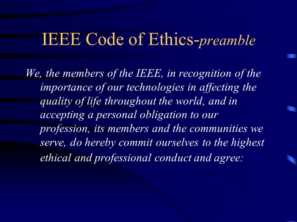 IEEE Code of Ethics- preamble We, the members of the IEEE, in recognition of the importance of our technologies in affecting the quality of life throu
