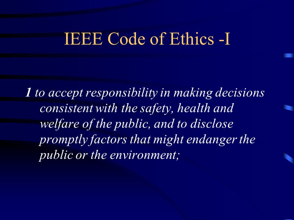 IEEE Code of Ethics -I 1 to accept responsibility in making decisions consistent with the safety, health and welfare of the public, and to disclose pr