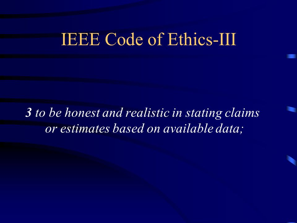 IEEE Code of Ethics-III 3 to be honest and realistic in stating claims or estimates based on available data;