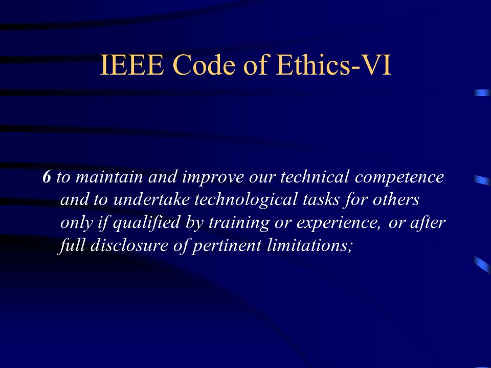IEEE Code of Ethics-VI 6 to maintain and improve our technical competence and to undertake technological tasks for others only if qualified by training or experience, or after full disclosure of pertinent limitations;