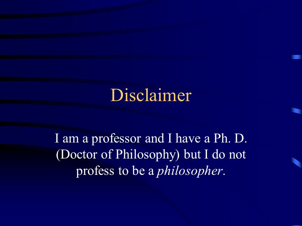 Disclaimer I am a professor and I have a Ph. D. (Doctor of Philosophy) but I do not profess to be a philosopher.