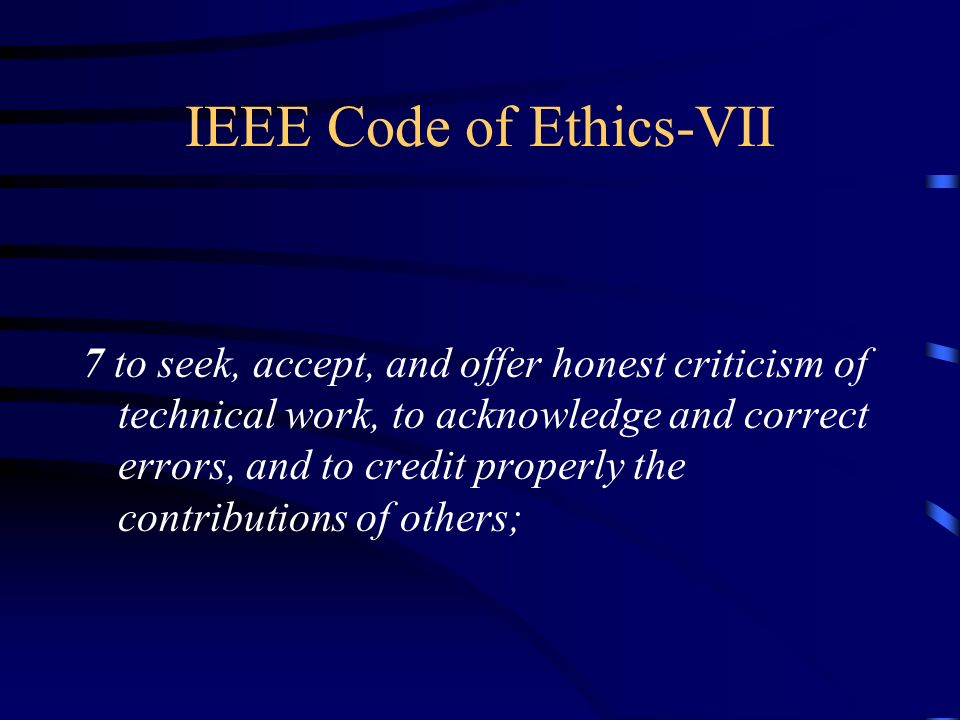 IEEE Code of Ethics-VII 7 to seek, accept, and offer honest criticism of technical work, to acknowledge and correct errors, and to credit properly the contributions of others;