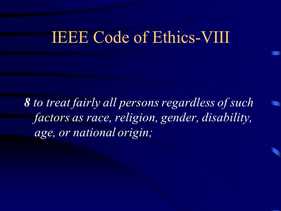 IEEE Code of Ethics-VIII 8 to treat fairly all persons regardless of such factors as race, religion, gender, disability, age, or national origin;