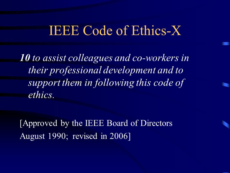 IEEE Code of Ethics-X 10 to assist colleagues and co-workers in their professional development and to support them in following this code of ethics. [