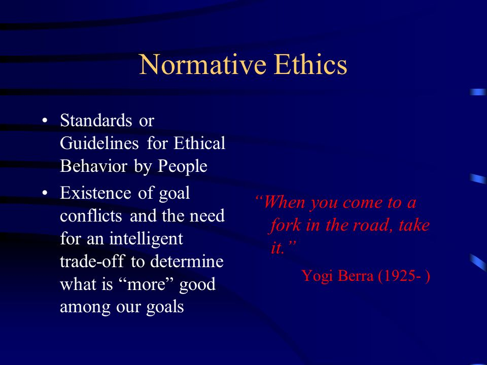 Normative Ethics Standards or Guidelines for Ethical Behavior by People Existence of goal conflicts and the need for an intelligent trade-off to determine what is more good among our goals When you come to a fork in the road, take it.
