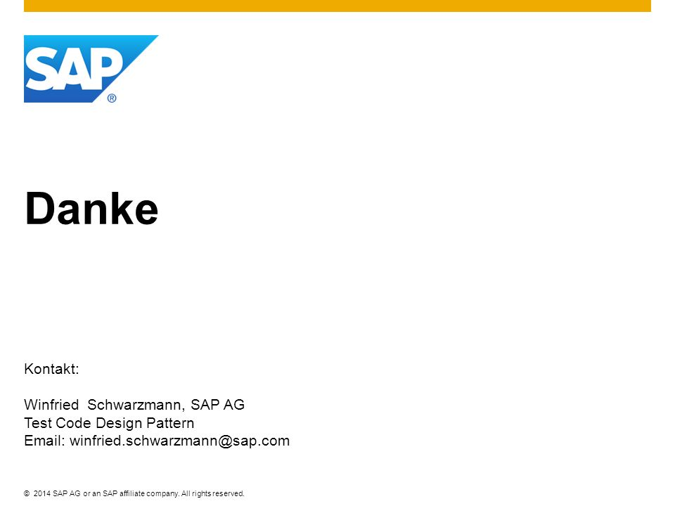 ©2014 SAP AG or an SAP affiliate company. All rights reserved. Danke Kontakt: Winfried Schwarzmann, SAP AG Test Code Design Pattern Email: winfried.sc