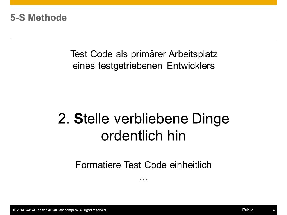 ©2014 SAP AG or an SAP affiliate company. All rights reserved.4 Public 5-S Methode Formatiere Test Code einheitlich … 2. Stelle verbliebene Dinge orde