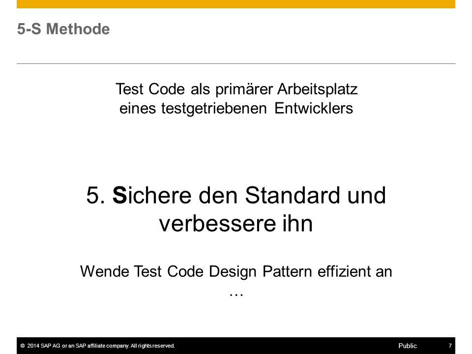 ©2014 SAP AG or an SAP affiliate company. All rights reserved.7 Public 5-S Methode Wende Test Code Design Pattern effizient an … 5. Sichere den Standa