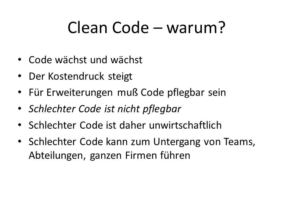 Clean Code – warum? Code wächst und wächst Der Kostendruck steigt Für Erweiterungen muß Code pflegbar sein Schlechter Code ist nicht pflegbar Schlecht