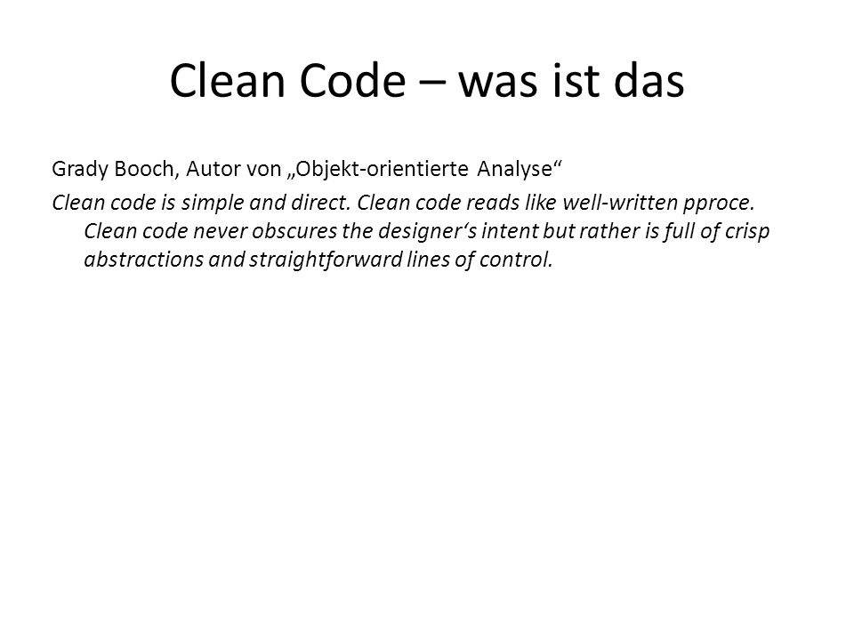 Grady Booch, Autor von Objekt-orientierte Analyse Clean code is simple and direct. Clean code reads like well-written pproce. Clean code never obscure