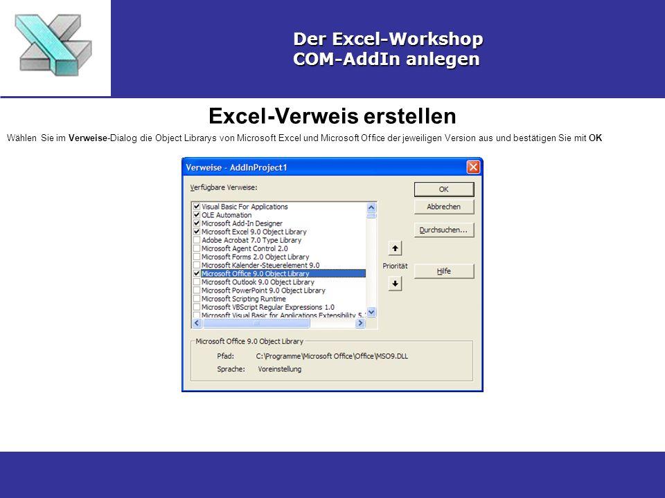 Excel-Verweis erstellen Der Excel-Workshop COM-AddIn anlegen Wählen Sie im Verweise-Dialog die Object Librarys von Microsoft Excel und Microsoft Office der jeweiligen Version aus und bestätigen Sie mit OK