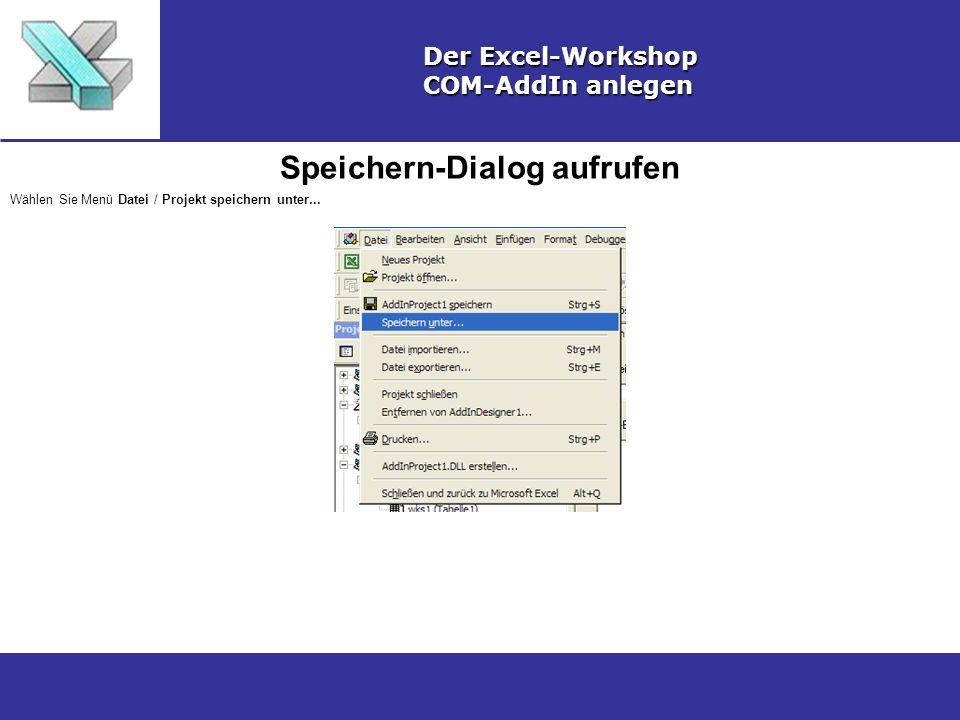 Speichern-Dialog aufrufen Der Excel-Workshop COM-AddIn anlegen Wählen Sie Menü Datei / Projekt speichern unter...