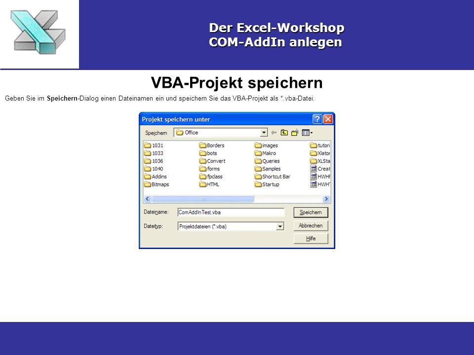 VBA-Projekt speichern Der Excel-Workshop COM-AddIn anlegen Geben Sie im Speichern-Dialog einen Dateinamen ein und speichern Sie das VBA-Projekt als *.vba-Datei.