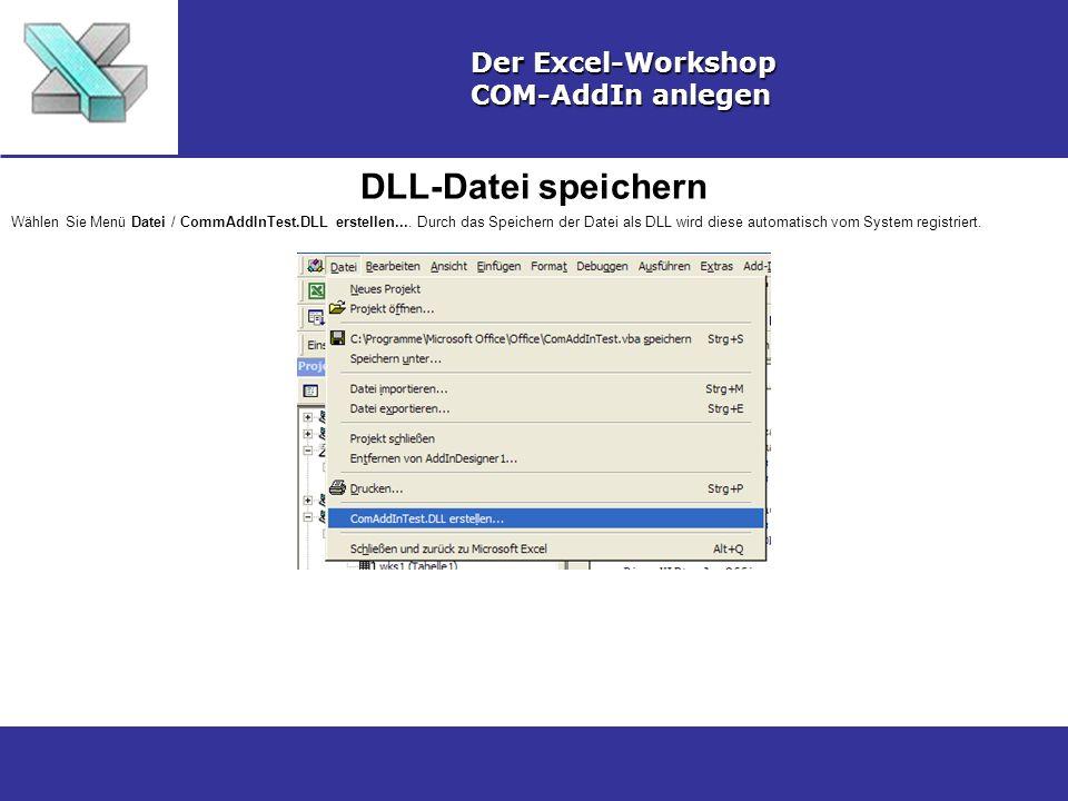 DLL-Datei speichern Der Excel-Workshop COM-AddIn anlegen Wählen Sie Menü Datei / CommAddInTest.DLL erstellen....
