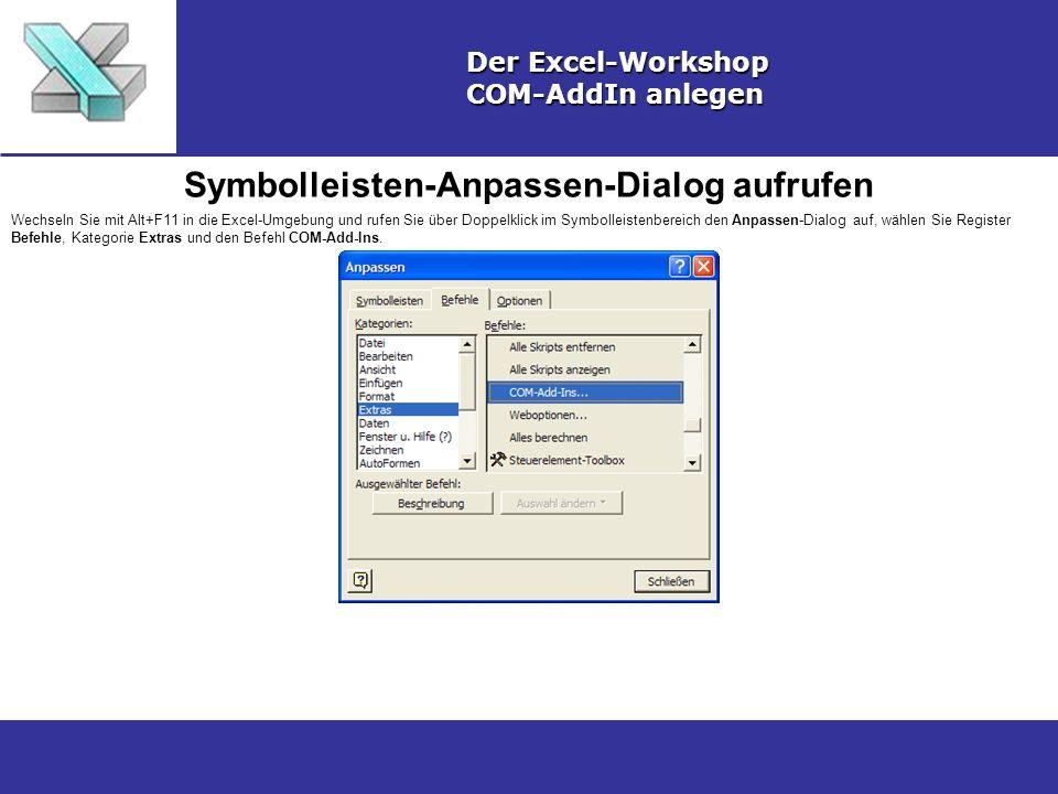 Symbolleisten-Anpassen-Dialog aufrufen Der Excel-Workshop COM-AddIn anlegen Wechseln Sie mit Alt+F11 in die Excel-Umgebung und rufen Sie über Doppelklick im Symbolleistenbereich den Anpassen-Dialog auf, wählen Sie Register Befehle, Kategorie Extras und den Befehl COM-Add-Ins.
