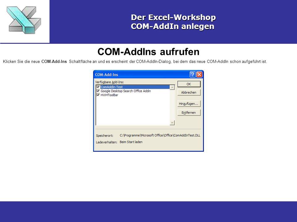COM-AddIns aufrufen Der Excel-Workshop COM-AddIn anlegen Klicken Sie die neue COM-Add-Ins Schaltfläche an und es erscheint der COM-AddIn-Dialog, bei dem das neue COM-AddIn schon aufgeführt ist.