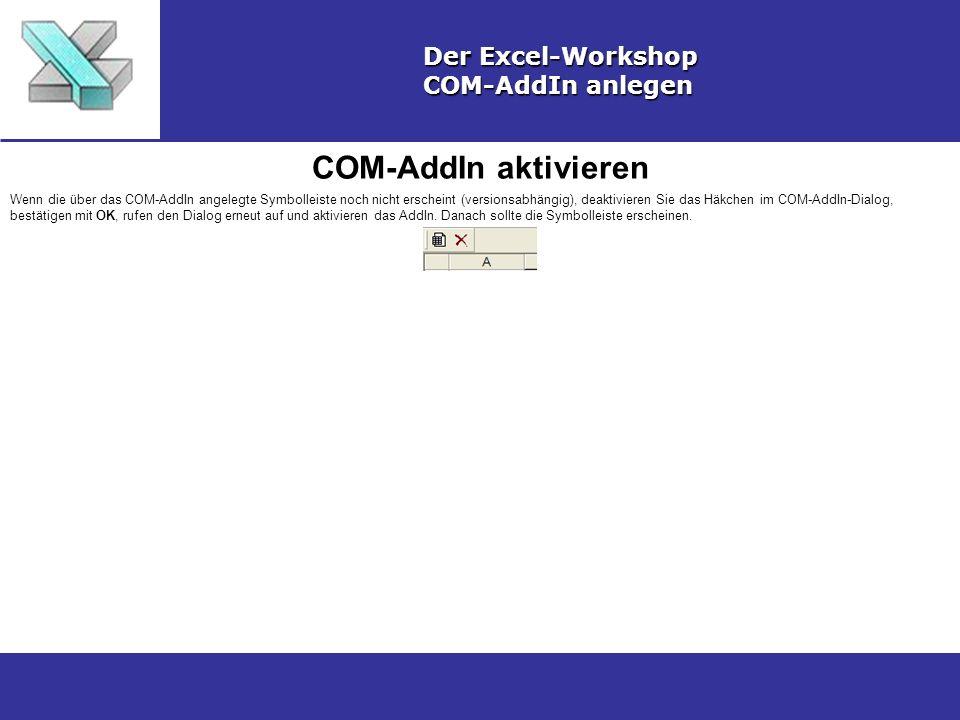 COM-AddIn aktivieren Der Excel-Workshop COM-AddIn anlegen Wenn die über das COM-AddIn angelegte Symbolleiste noch nicht erscheint (versionsabhängig), deaktivieren Sie das Häkchen im COM-AddIn-Dialog, bestätigen mit OK, rufen den Dialog erneut auf und aktivieren das AddIn.