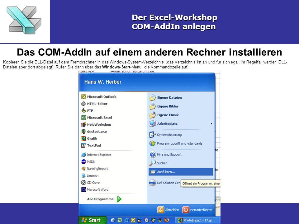 Das COM-AddIn auf einem anderen Rechner installieren Der Excel-Workshop COM-AddIn anlegen Kopieren Sie die DLL-Datei auf dem Fremdrechner in das Windows-System-Verzeichnis (das Verzeichnis ist an und für sich egal, im Regelfall werden DLL- Dateien aber dort abgelegt).