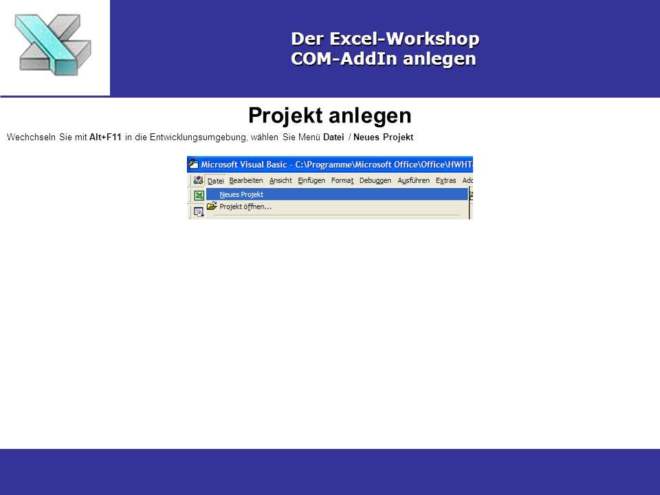 Projekt anlegen Der Excel-Workshop COM-AddIn anlegen Wechchseln Sie mit Alt+F11 in die Entwicklungsumgebung, wählen Sie Menü Datei / Neues Projekt
