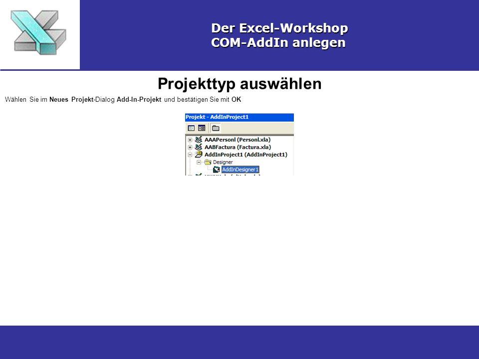 Projekttyp auswählen Der Excel-Workshop COM-AddIn anlegen Wählen Sie im Neues Projekt-Dialog Add-In-Projekt und bestätigen Sie mit OK