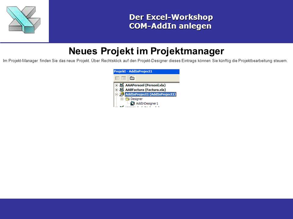 Neues Projekt im Projektmanager Der Excel-Workshop COM-AddIn anlegen Im Projekt-Manager finden Sie das neue Projekt. Über Rechtsklick auf den Projekt-