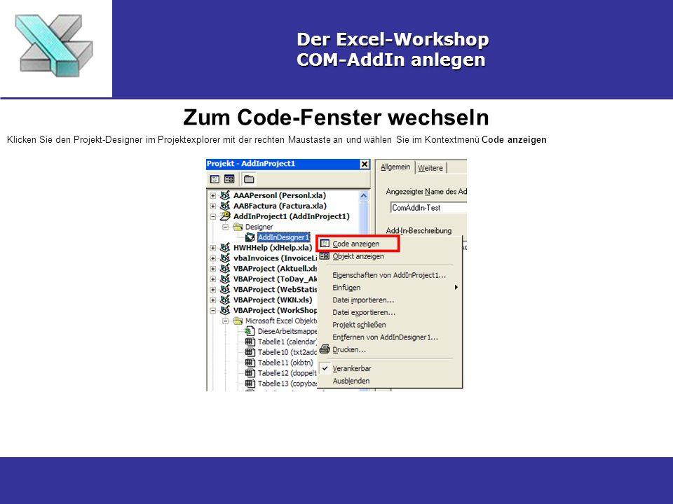 Zum Code-Fenster wechseln Der Excel-Workshop COM-AddIn anlegen Klicken Sie den Projekt-Designer im Projektexplorer mit der rechten Maustaste an und wählen Sie im Kontextmenü Code anzeigen