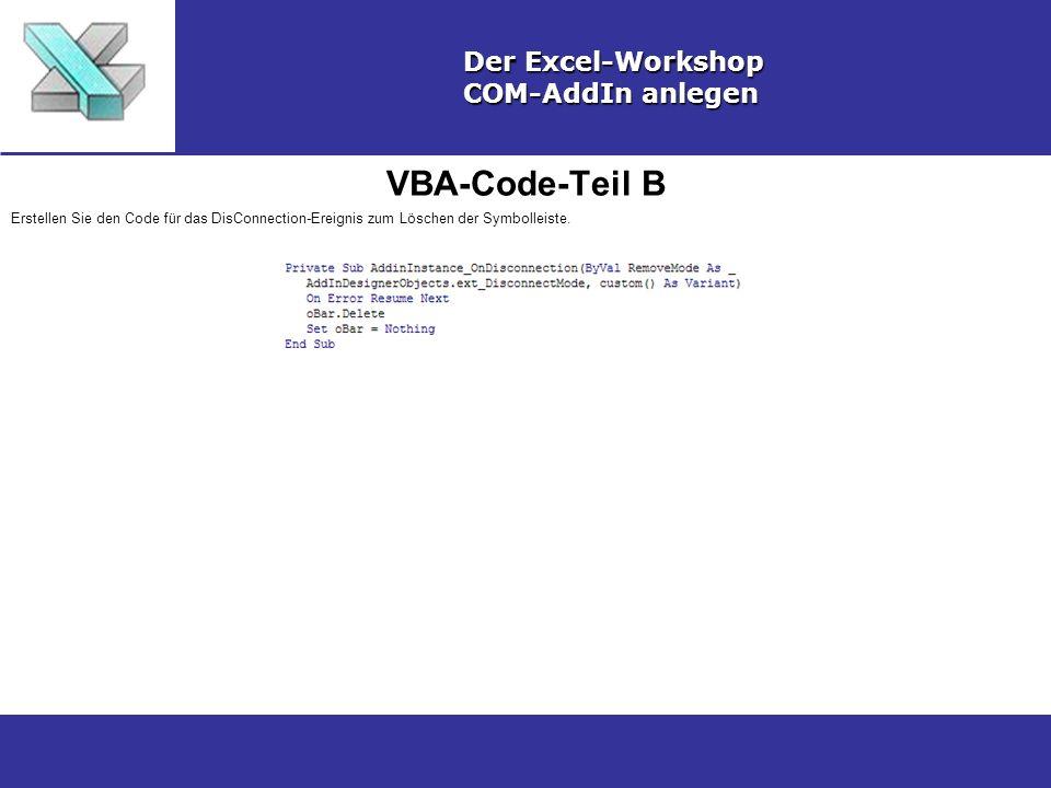 VBA-Code-Teil B Der Excel-Workshop COM-AddIn anlegen Erstellen Sie den Code für das DisConnection-Ereignis zum Löschen der Symbolleiste.